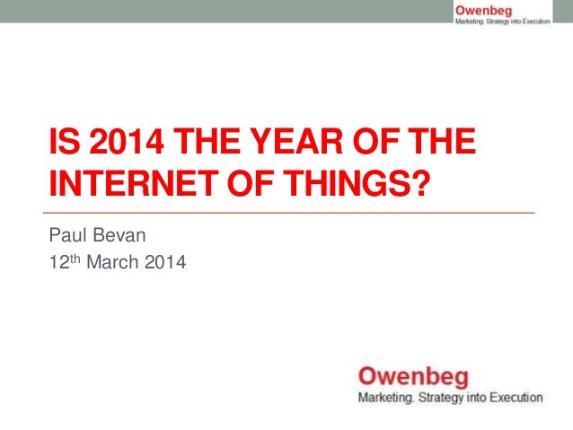 IS 2014 THE YEAR OF THE INTERNET OF THINGS? Paul Bevan 12th March 2014