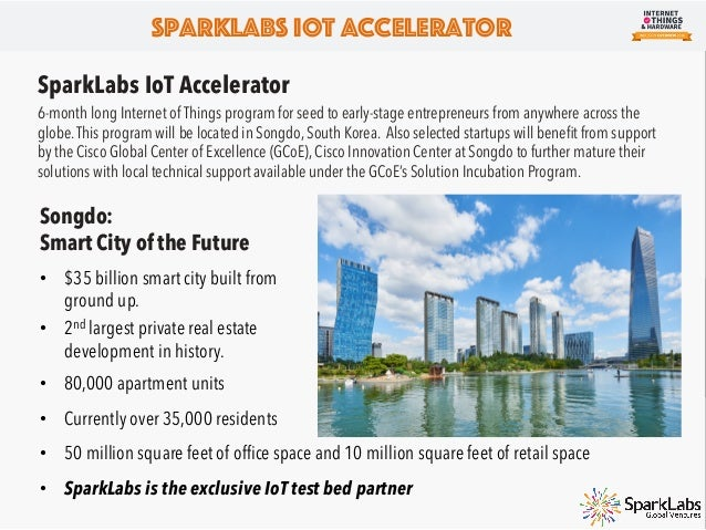 SparkLabs IoT Accelerator Exclusive Startup Partnership Songdo will be an amazing test bed for consumer, industrial, hardw...