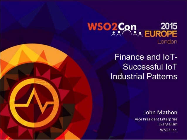 Finance and IoT- Successful IoT Industrial Patterns   John  Mathon   Vice  President  Enterprise   Evangelism...