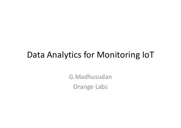 Data Analytics for Monitoring IoT G.Madhusudan Orange Labs