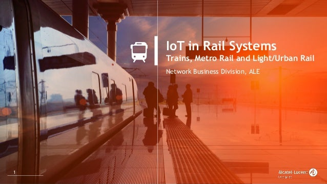 1 IoT in Rail Systems Trains, Metro Rail and Light/Urban Rail Network Business Division, ALE