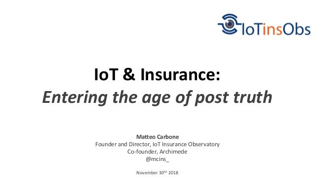 November 30th 2018 IoT & Insurance: Entering the age of post truth Matteo Carbone Founder and Director, IoT Insurance Obse...