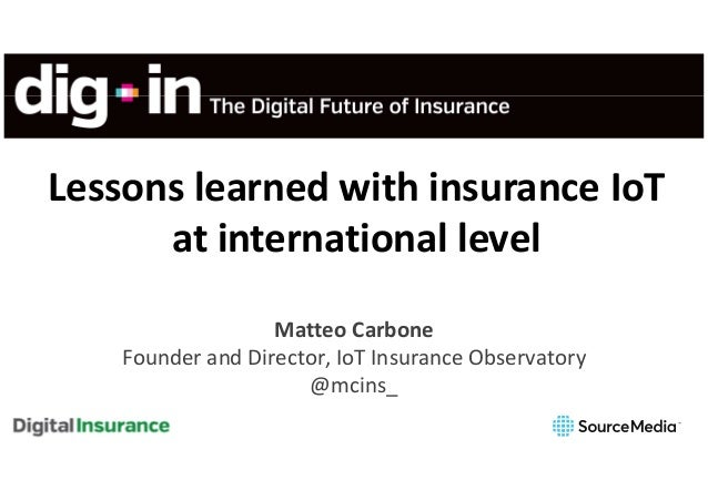 Lessons learned with insurance IoT at international level Matteo Carbone Founder and Director, IoT Insurance Observatory @...