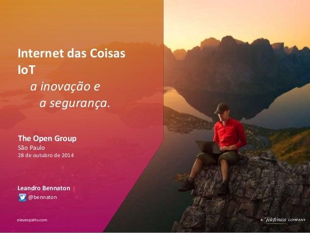Internet das Coisas  IoT  a inovação e  a segurança.  The Open Group  São Paulo  28 de outubro de 2014  Leandro Bennaton  ...
