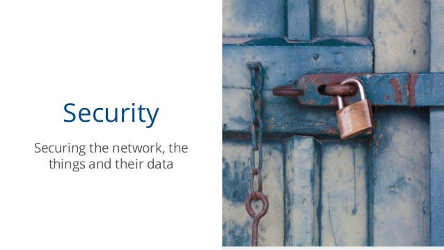 Security Securing the network, the things and their data