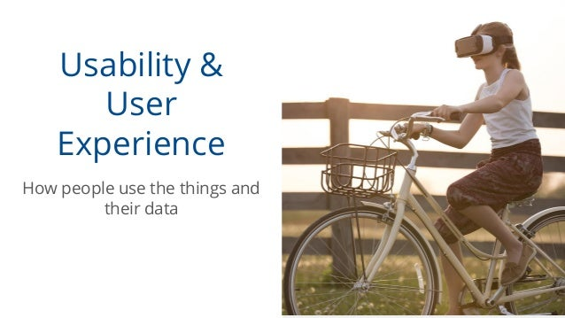 Usability & User Experience How people use the things and their data
