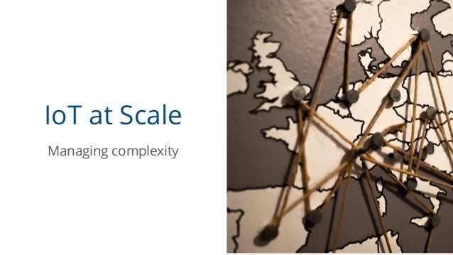 IoT at Scale Managing complexity