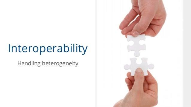 Interoperability Handling heterogeneity