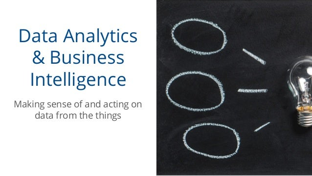 Data Analytics & Business Intelligence Making sense of and acting on data from the things