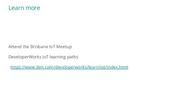 Learn more Attend the Brisbane IoT Meetup DeveloperWorks IoT learning paths https://www.ibm.com/developerworks/learn/iot/i...