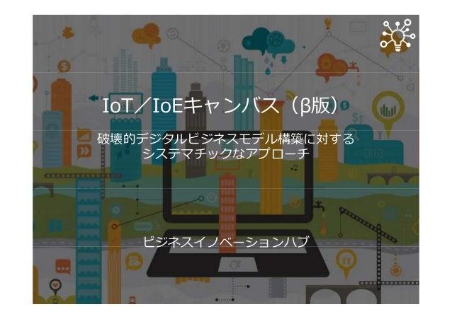 IoT/IoEキャンバス(β版) 破壊的デジタルビジネスモデル構築に対する システマチックなアプローチ ビジネスイノベーションハブ