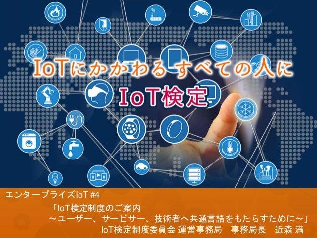 「IoT検定制度のご案内 ~ユーザー、サービサー、技術者へ共通言語をもたらすために~」 IoT検定制度委員会 運営事務局 事務局長 近森 満 1 エンタープライズIoT #4