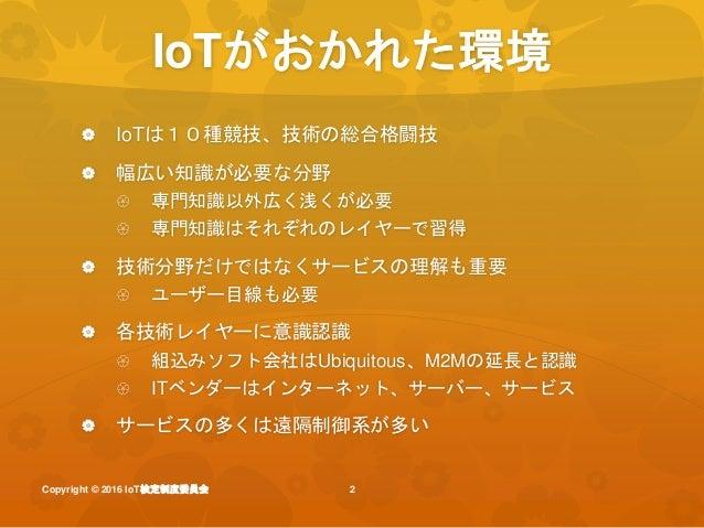 Iot検定 io tにかかわるすべてのひとに_iot検定制度委員会説明_20160829iotlt用 Slide 2
