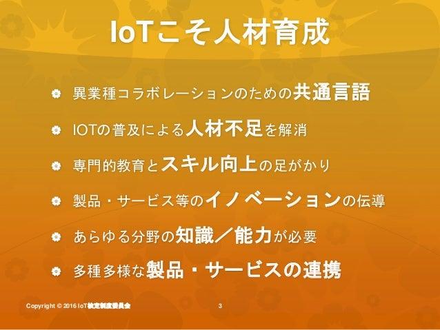 Iot検定 io tにかかわるすべてのひとに_iot検定制度委員会説明_20160829iotlt用 Slide 3