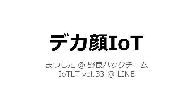 デカ顔IoT まつした @ 野良ハックチーム IoTLT vol.33 @ LINE