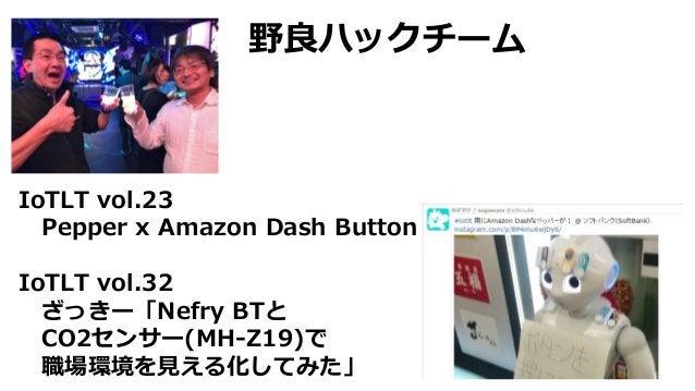 IoTLT vol.23 Pepper x Amazon Dash Button IoTLT vol.32 ざっきー「Nefry BTと CO2センサー(MH-Z19)で 職場環境を見える化してみた」 野良ハックチーム