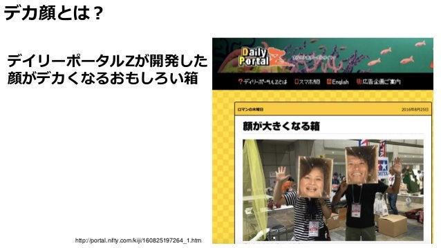 デカ顔とは? http://portal.nifty.com/kiji/160825197264_1.htm デイリーポータルZが開発した 顔がデカくなるおもしろい箱