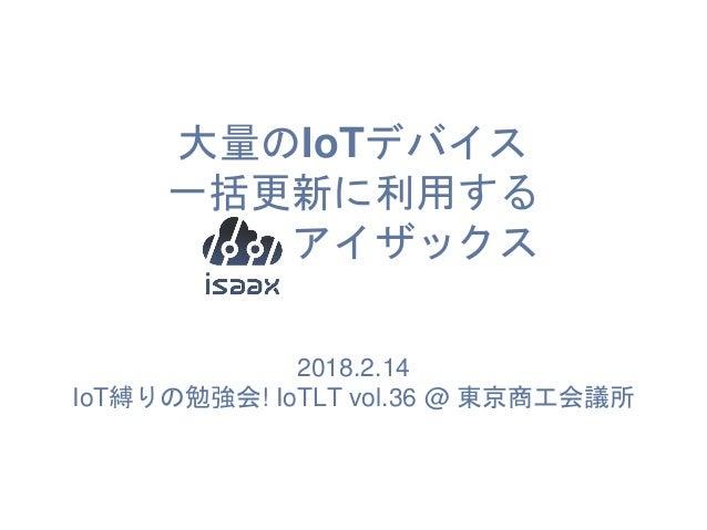 大量のIoTデバイス 一括更新に利用する アイザックス 2018.2.14 IoT縛りの勉強会! IoTLT vol.36 @ 東京商工会議所