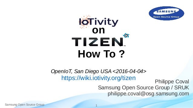Samsung Open Source Group 1 on How To ? OpenIoT, San Diego USA <2016-04-04> https://wiki.iotivity.org/tizen Philippe Coval...