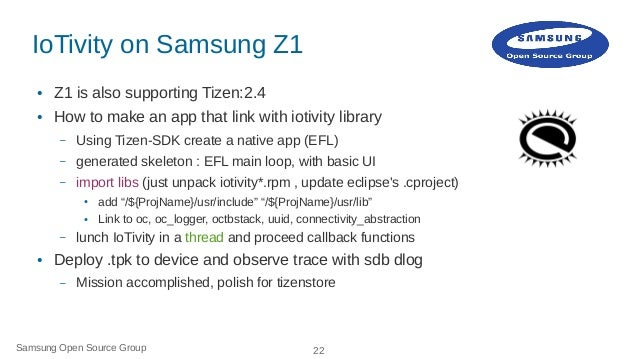 Samsung Open Source Group 22 IoTivity on Samsung Z1 ● Z1 is also supporting Tizen:2.4 ● How to make an app that link with ...