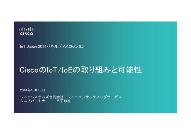IoT Japan 2014パネルディスカッション  CiscoのIoT/IoEの取り組みと可能性  2014年10月17日  シスコシステムズ合同会社 シスココンサルティングサービス  シニアパートナー 八子知礼