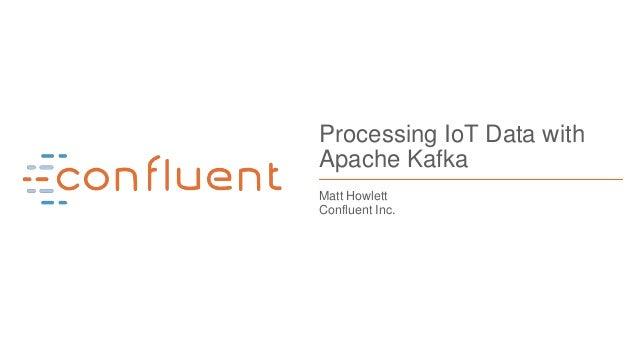 1 Processing IoT Data with Apache Kafka Matt Howlett Confluent Inc.