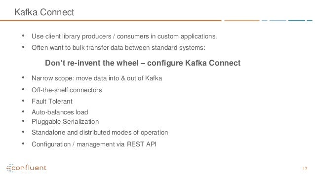 17 Kafka Connect • Use client library producers / consumers in custom applications. • Often want to bulk transfer data bet...