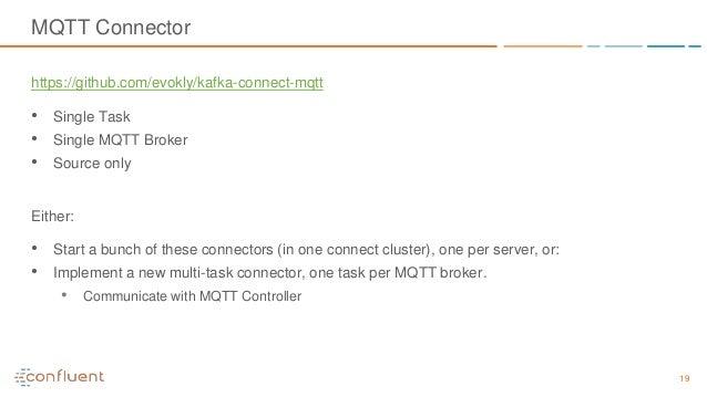 19 MQTT Connector https://github.com/evokly/kafka-connect-mqtt • Single Task • Single MQTT Broker • Source only Either: • ...
