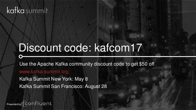 40 Discount code: kafcom17 Use the Apache Kafka community discount code to get $50 off www.kafka-summit.org Kafka Summit N...