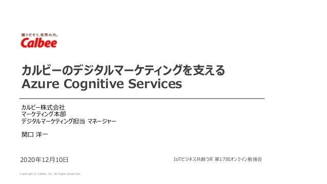Copyright © Calbee, Inc. All Rights Reserved. 2020年12月10日 カルビーのデジタルマーケティングを支える Azure Cognitive Services カルビー株式会社 マーケティング本部...