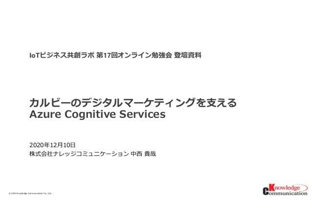 © 2020/12/15Knowledge Communication Co., Ltd. カルビーのデジタルマーケティングを支える Azure Cognitive Services 2020年12月10日 株式会社ナレッジコミュニケーション ...