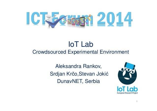 IoT Lab Crowdsourced Experimental Environment Aleksandra Rankov, Srdjan Krčo,Stevan Jokić DunavNET, Serbia 1