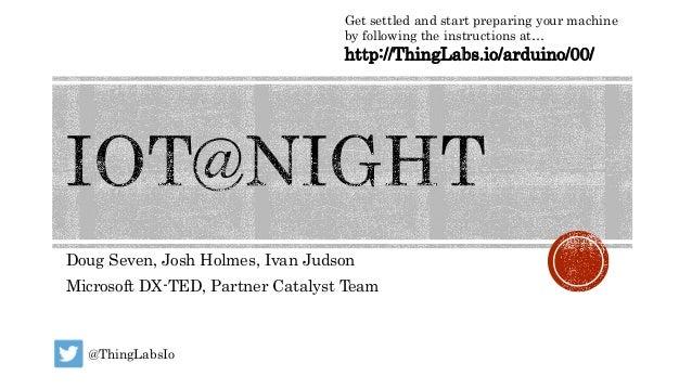 Doug Seven, Josh Holmes, Ivan Judson Microsoft DX-TED, Partner Catalyst Team Get settled and start preparing your machine ...