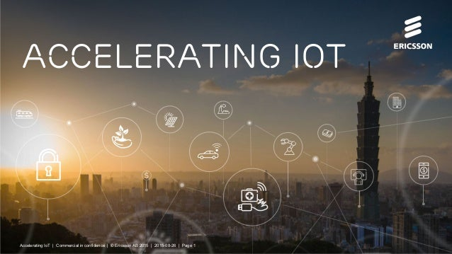 Accelerating IoT | Commercial in confidence | © Ericsson AB 2015 | 2015-08-27 | Page 1 Accelerating iot Accelerating IoT |...