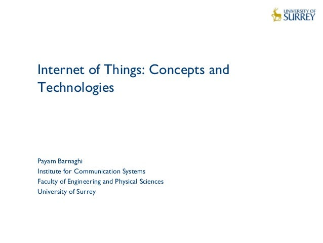 1 Internet of Things: Concepts and Technologies Payam Barnaghi Institute for Communication Systems Faculty of Engineering ...