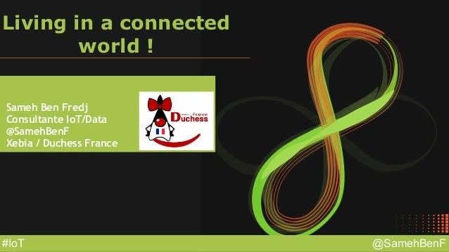 @SamehBenF#IoT Living in a connected world ! Sameh Ben Fredj Consultante IoT/Data @SamehBenF Xebia / Duchess France