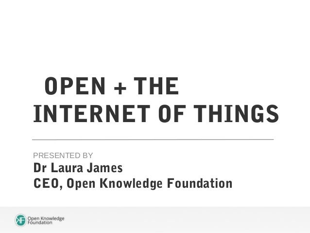 OPEN + THE INTERNET OF THINGS PRESENTED BY  Dr Laura James CEO, Open Knowledge Foundation