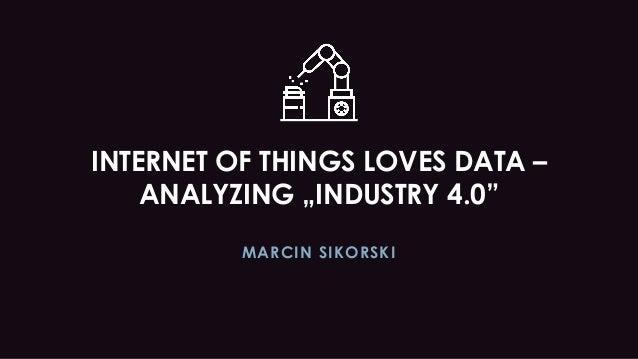 "INTERNET OF THINGS LOVES DATA – ANALYZING ""INDUSTRY 4.0"" MARCIN SIKORSKI"