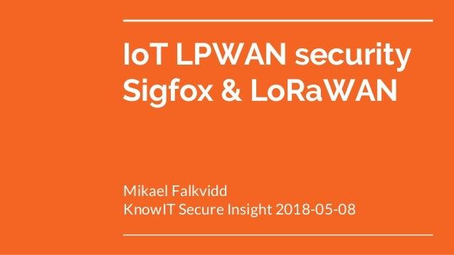 IoT LPWAN security Sigfox & LoRaWAN Mikael Falkvidd KnowIT Secure Insight 2018-05-08