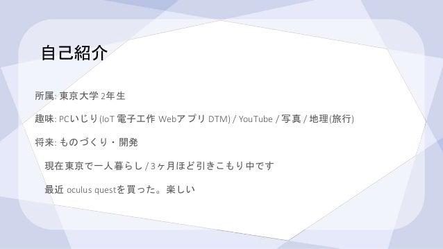 自己紹介 所属: 東京大学 2年生 趣味: PCいじり(IoT 電子工作 Webアプリ DTM) / YouTube / 写真 / 地理(旅行) 将来: ものづくり・開発 現在東京で一人暮らし / 3ヶ月ほど引きこもり中です 最近 oculus...