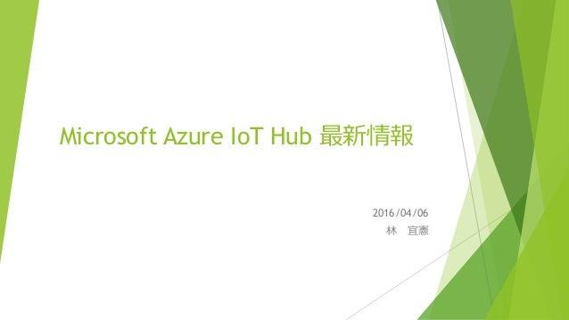 Microsoft Azure IoT Hub 最新情報 2016/04/06 林 宜憲
