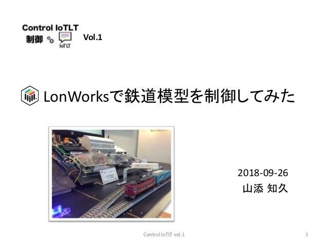Vol.1 2018-09-26 山添 知久 LonWorksで鉄道模型を制御してみた 1Control IoTLT vol.1