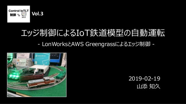 エッジ制御によるIoT鉄道模型の自動運転 2019-02-19 山添 知久 - LonWorksとAWS Greengrassによるエッジ制御 - Vol.3