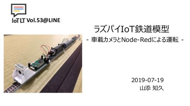 ラズパイIoT鉄道模型 2019-07-19 山添 知久 - 車載カメラとNode-Redによる運転 - Vol.53@LINE