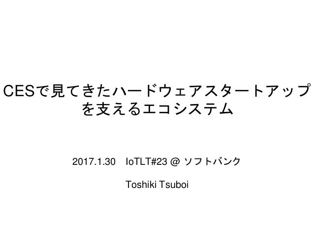 CESで見てきたハードウェアスタートアップ を支えるエコシステム 2017.1.30 IoTLT#23 @ ソフトバンク Toshiki Tsuboi