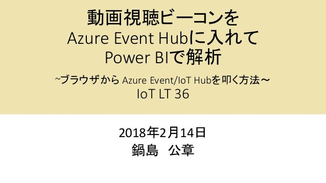 動画視聴ビーコンを Azure Event Hubに入れて Power BIで解析 ~ブラウザから Azure Event/IoT Hubを叩く方法~ IoT LT 36 2018年2月14日 鍋島 公章