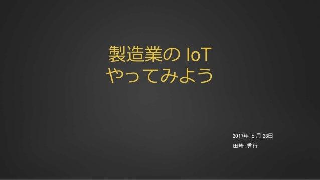 製造業の IoT やってみよう 2017年 5月 28日 田崎 秀行