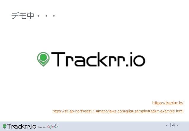 Powerd by - 14 - デモ中・・・ https://trackrr.io/ https://s3-ap-northeast-1.amazonaws.com/qiita-sample/trackrr-example.html