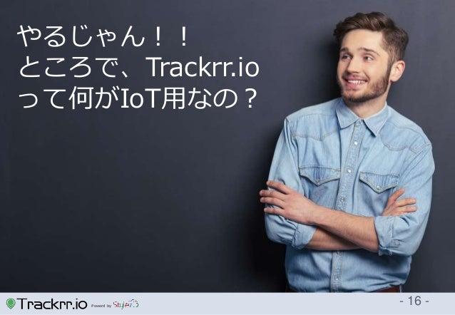 Powerd by - 16 - やるじゃん!! ところで、Trackrr.io って何がIoT用なの?