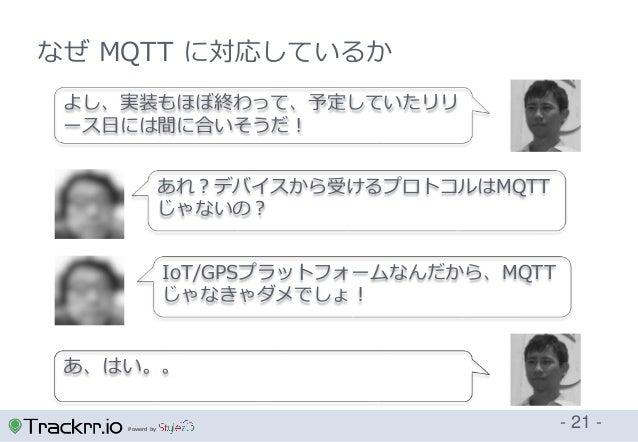 Powerd by - 21 - なぜ MQTT に対応しているか あれ?デバイスから受けるプロトコルはMQTT じゃないの? よし、実装もほぼ終わって、予定していたリリ ース日には間に合いそうだ! IoT/GPSプラットフォームなんだから、M...